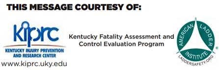 This message courtesy of Kentucky Fatality Assessment and Control Evaluation Program, the Kentucky Injury Prevention and Research Center, American Ladder Institute.